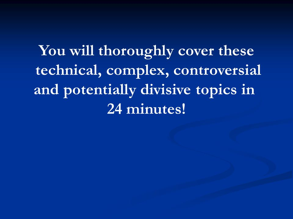 You will thoroughly cover these technical, complex, controversial and potentially divisive topics in 24 minutes!