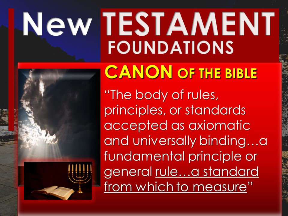 CANON OF THE BIBLE The body of rules, The body of rules, principles, or standards accepted as axiomatic and universally binding…a fundamental principle or general rule…a general rule…a standard from which to measure