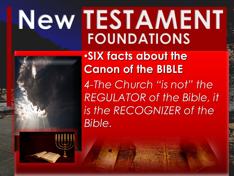 SIX facts about the Canon of the BIBLE SIX facts about the Canon of the BIBLE 4-The Church is not the REGULATOR of the Bible, it is the RECOGNIZER of the Bible.
