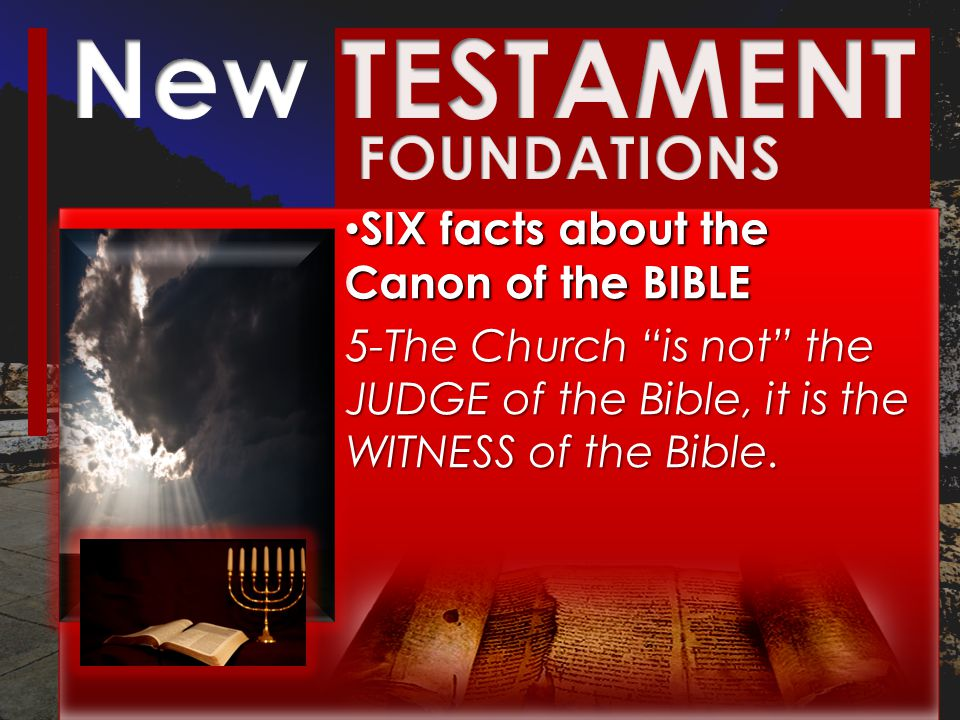 SIX facts about the Canon of the BIBLE SIX facts about the Canon of the BIBLE 5-The Church is not the JUDGE of the Bible, it is the WITNESS of the Bible.