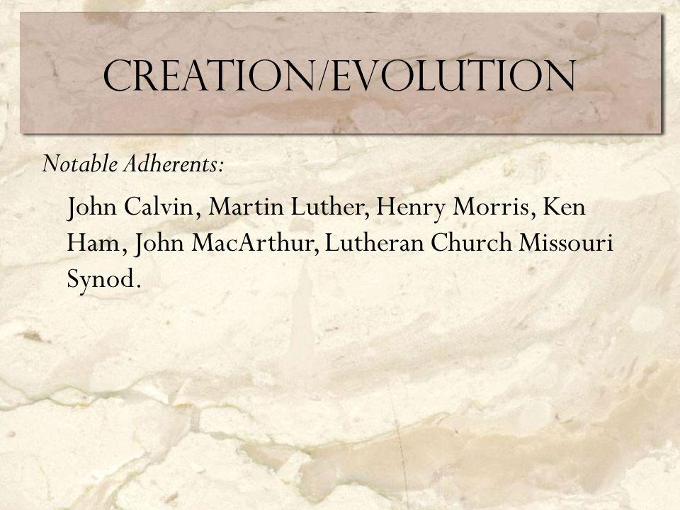 Creation/Evolution Notable Adherents: John Calvin, Martin Luther, Henry Morris, Ken Ham, John MacArthur, Lutheran Church Missouri Synod.
