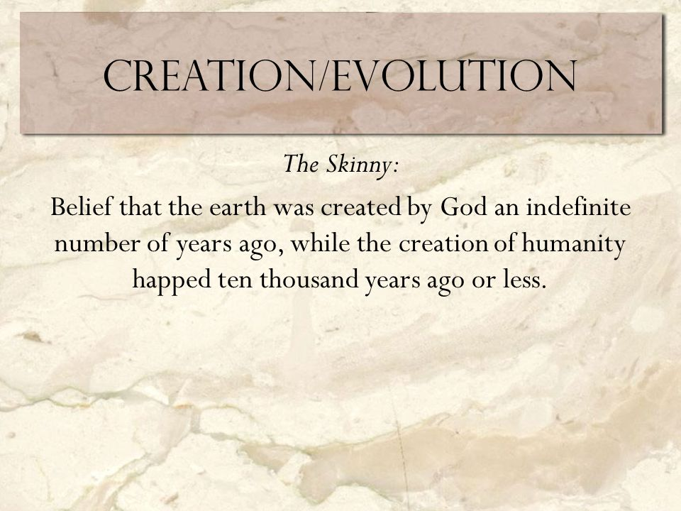 Creation/Evolution The Skinny: Belief that the earth was created by God an indefinite number of years ago, while the creation of humanity happed ten thousand years ago or less.