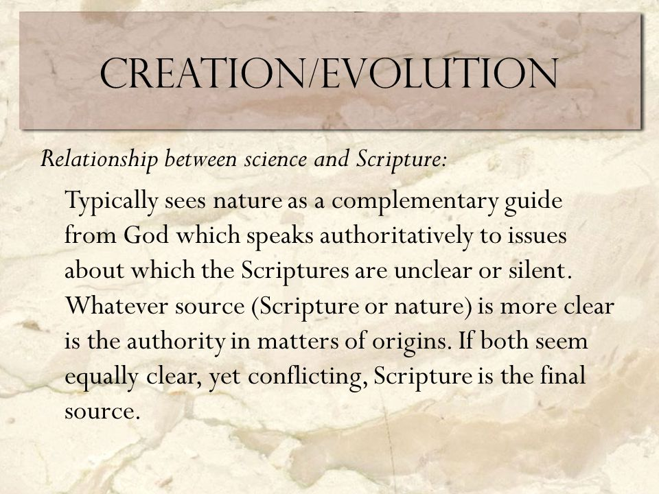Creation/Evolution Relationship between science and Scripture: Typically sees nature as a complementary guide from God which speaks authoritatively to issues about which the Scriptures are unclear or silent.
