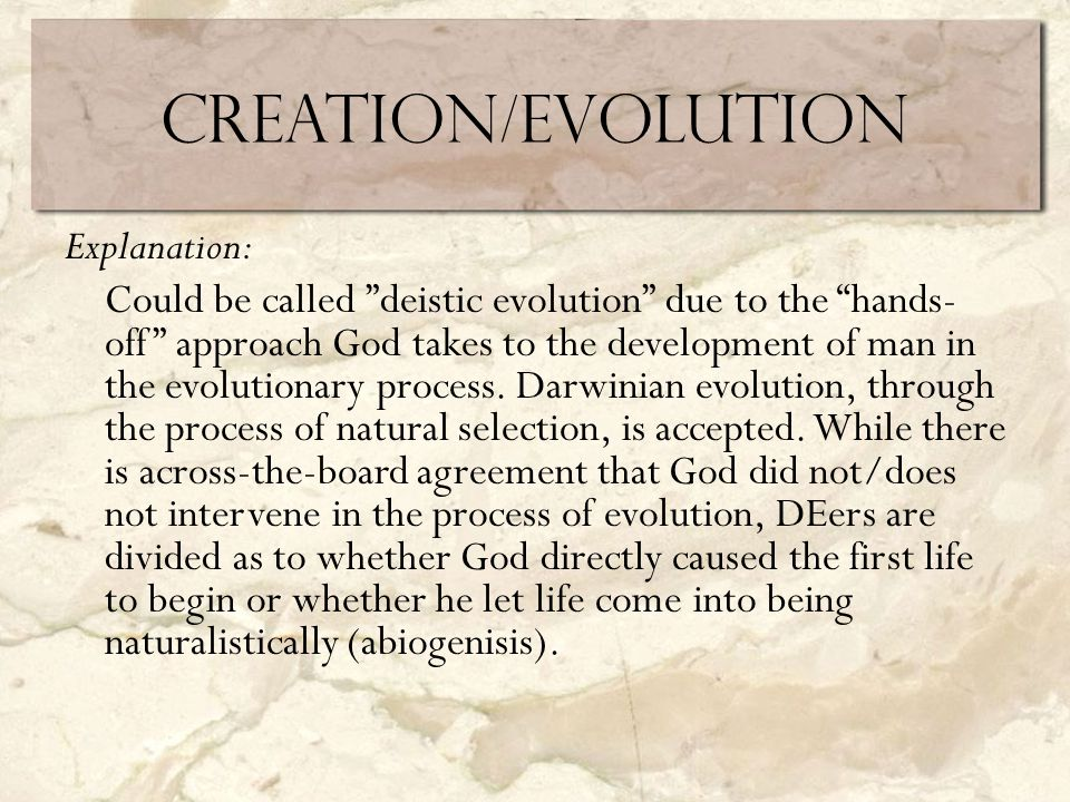 Creation/Evolution Explanation: Could be called deistic evolution due to the hands- off approach God takes to the development of man in the evolutionary process.
