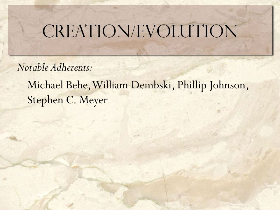 Creation/Evolution Notable Adherents: Michael Behe, William Dembski, Phillip Johnson, Stephen C.