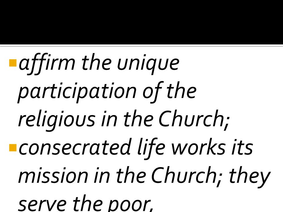  affirm the unique participation of the religious in the Church;  consecrated life works its mission in the Church; they serve the poor,