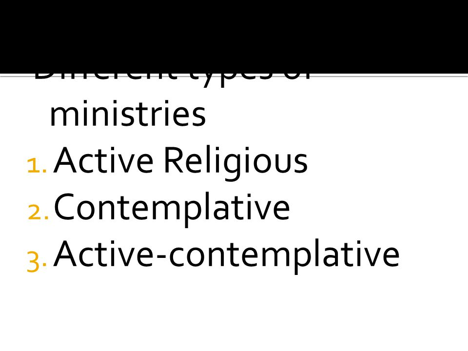 Different types of ministries 1. Active Religious 2. Contemplative 3. Active-contemplative