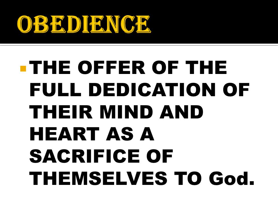  THE OFFER OF THE FULL DEDICATION OF THEIR MIND AND HEART AS A SACRIFICE OF THEMSELVES TO God.