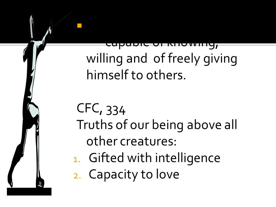  Possesses dignity -capable of knowing, willing and of freely giving himself to others. CFC, 334 Truths of our being above all other creatures: 1. Gi
