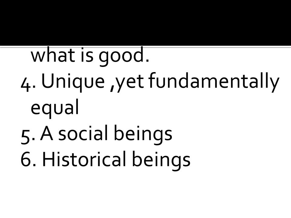 3. Have freedom to choose what is good. 4. Unique,yet fundamentally equal 5. A social beings 6. Historical beings