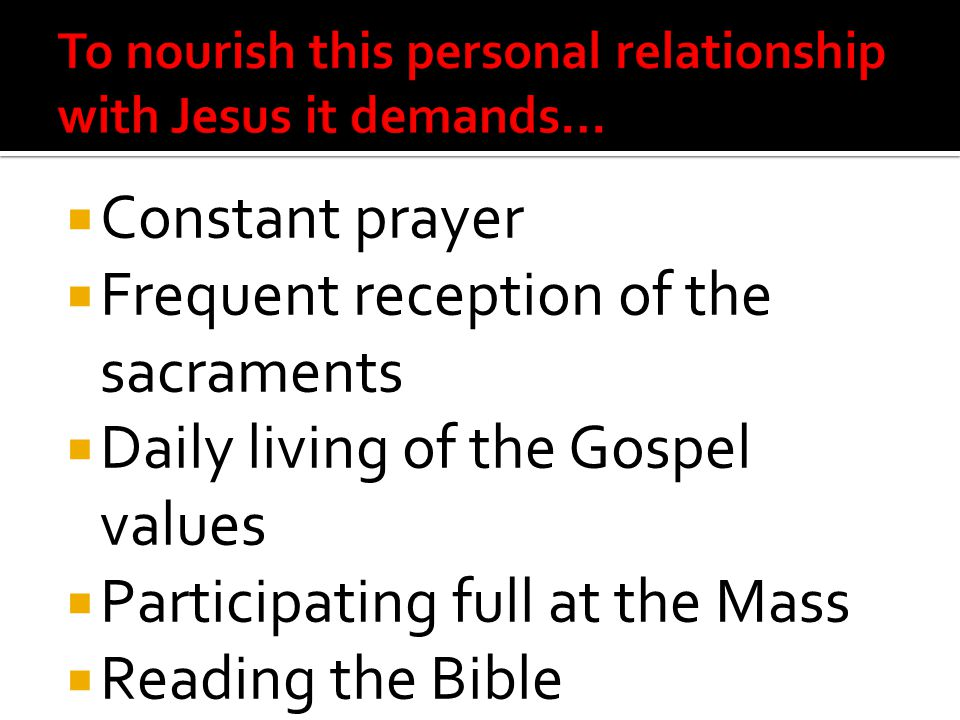 Constant prayer  Frequent reception of the sacraments  Daily living of the Gospel values  Participating full at the Mass  Reading the Bible