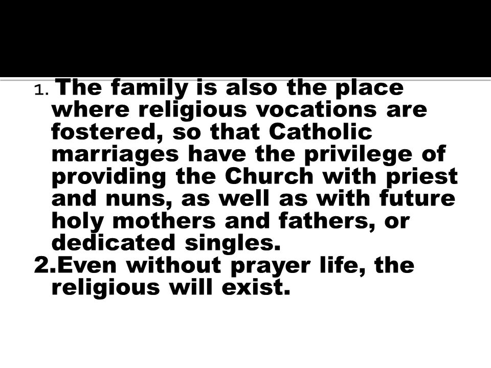 True or False 1. The family is also the place where religious vocations are fostered, so that Catholic marriages have the privilege of providing the C