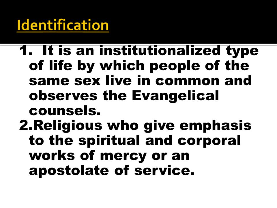 1. It is an institutionalized type of life by which people of the same sex live in common and observes the Evangelical counsels. 2.Religious who give