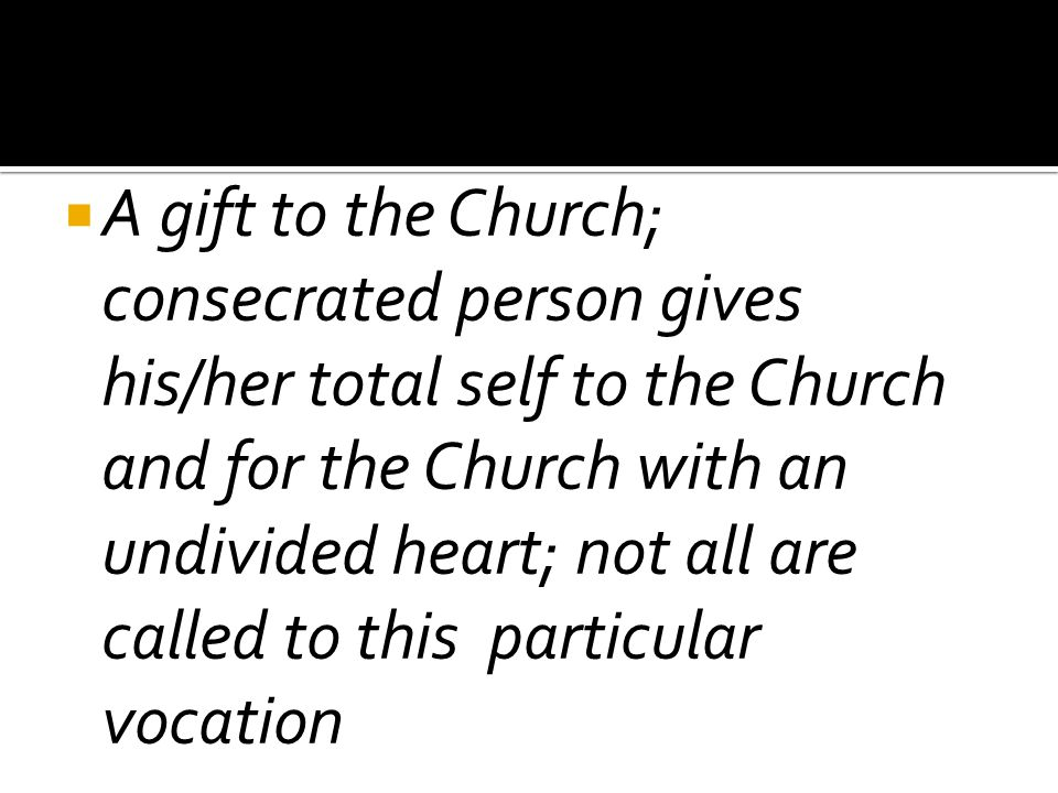 A gift to the Church; consecrated person gives his/her total self to the Church and for the Church with an undivided heart; not all are called to th