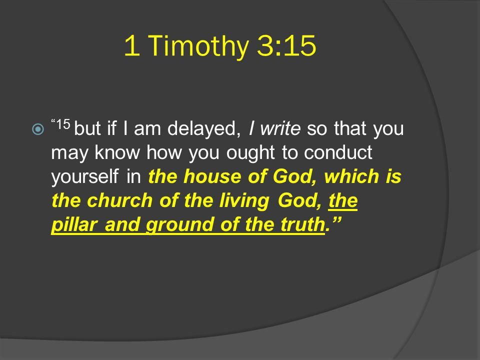 1 Timothy 3:15  15 but if I am delayed, I write so that you may know how you ought to conduct yourself in the house of God, which is the church of the living God, the pillar and ground of the truth.
