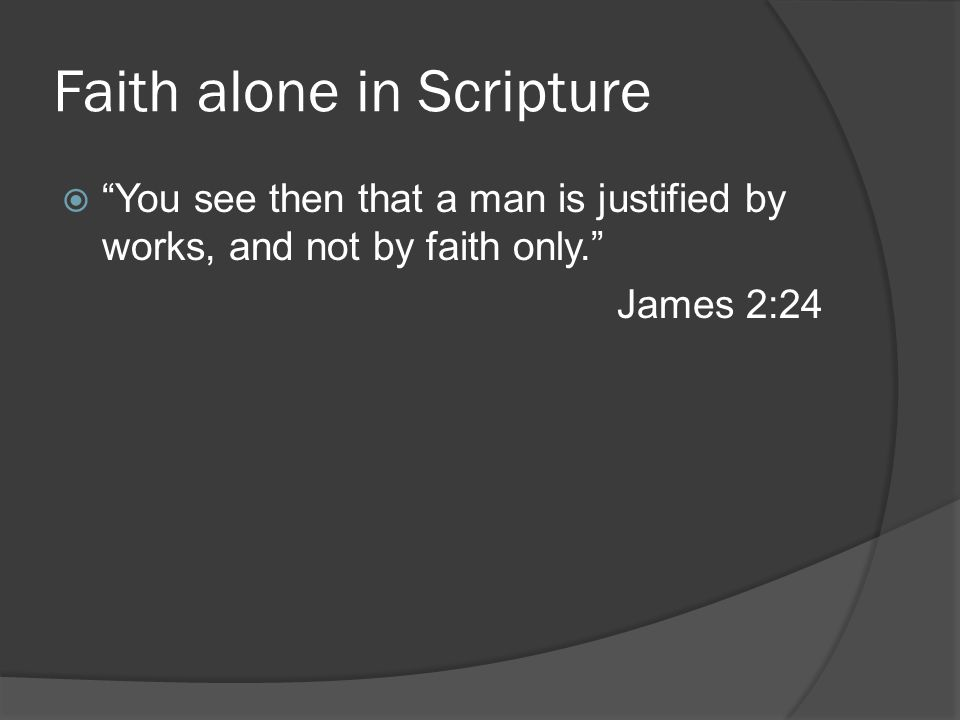 Faith alone in Scripture  You see then that a man is justified by works, and not by faith only. James 2:24