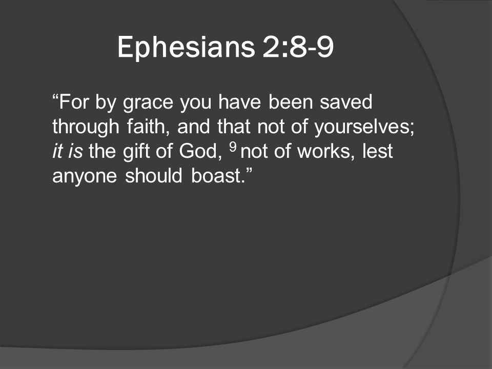 """Ephesians 2:8-9 """"For by grace you have been saved through faith, and that not of yourselves; it is the gift of God, 9 not of works, lest anyone should"""