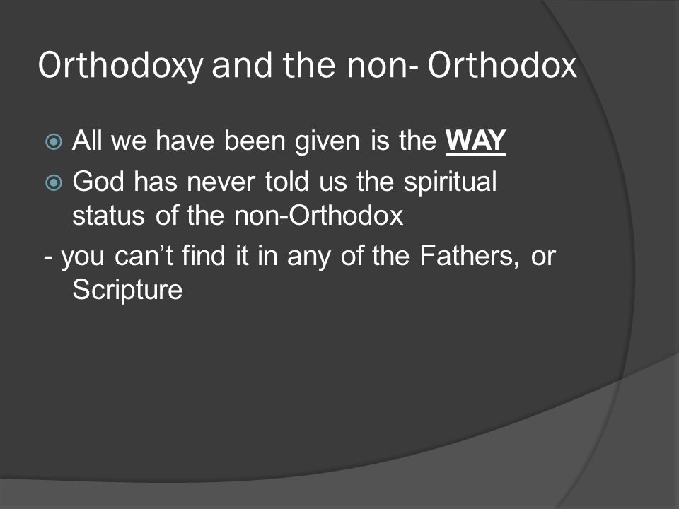Orthodoxy and the non- Orthodox  All we have been given is the WAY  God has never told us the spiritual status of the non-Orthodox - you can't find it in any of the Fathers, or Scripture