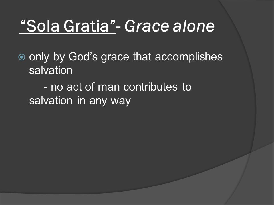 Sola Gratia - Grace alone  only by God's grace that accomplishes salvation - no act of man contributes to salvation in any way