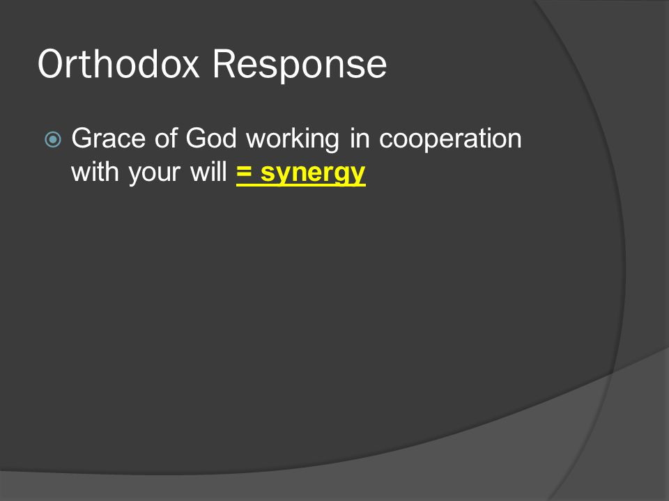 Orthodox Response  Grace of God working in cooperation with your will = synergy