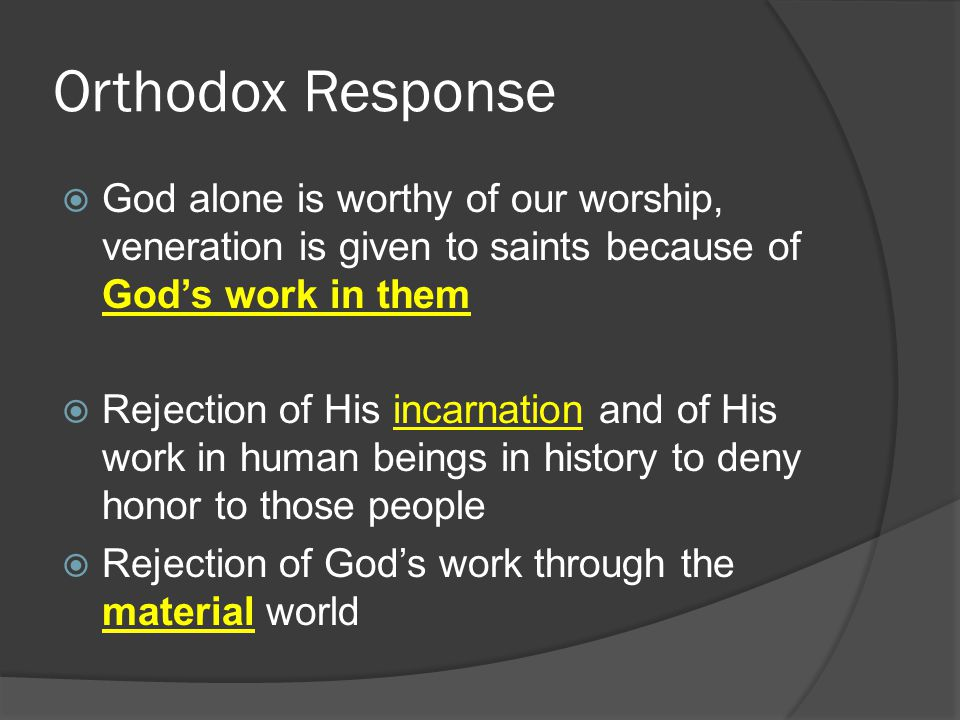 Orthodox Response  God alone is worthy of our worship, veneration is given to saints because of God's work in them  Rejection of His incarnation and of His work in human beings in history to deny honor to those people  Rejection of God's work through the material world
