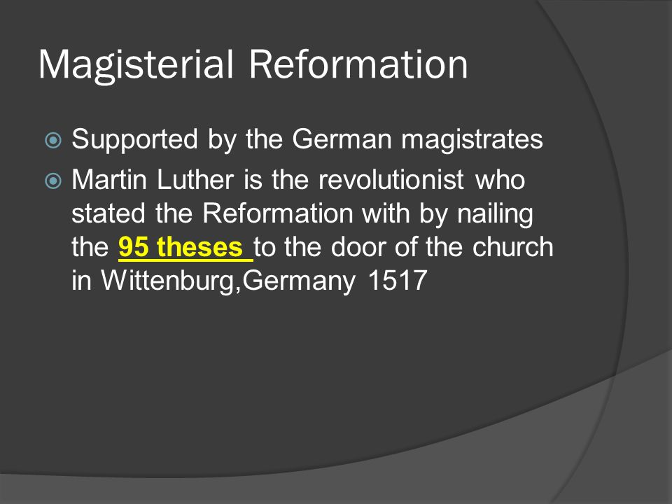 Magisterial Reformation  Supported by the German magistrates  Martin Luther is the revolutionist who stated the Reformation with by nailing the 95 theses to the door of the church in Wittenburg,Germany 1517