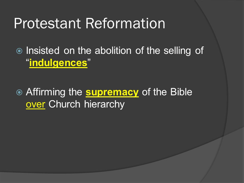 Protestant Reformation  Insisted on the abolition of the selling of indulgences  Affirming the supremacy of the Bible over Church hierarchy