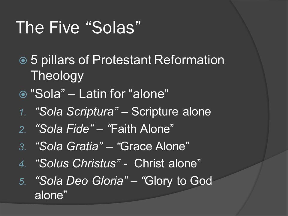 The Five Solas  5 pillars of Protestant Reformation Theology  Sola – Latin for alone 1.