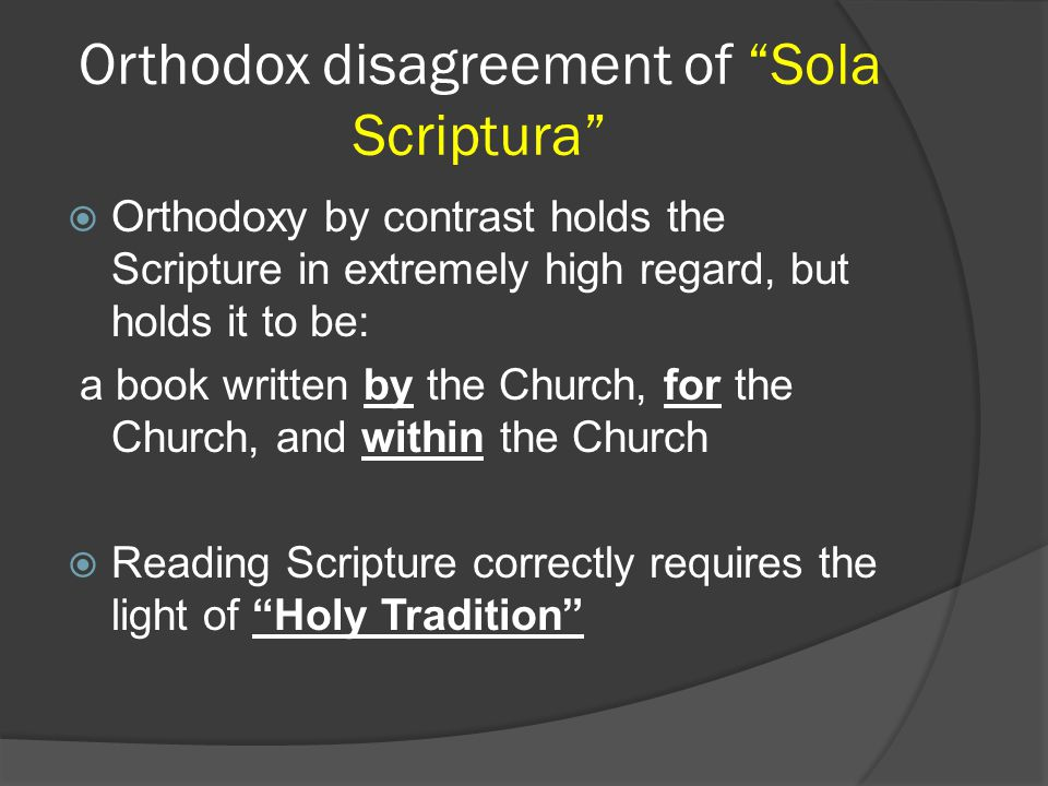 Orthodox disagreement of Sola Scriptura  Orthodoxy by contrast holds the Scripture in extremely high regard, but holds it to be: a book written by the Church, for the Church, and within the Church  Reading Scripture correctly requires the light of Holy Tradition