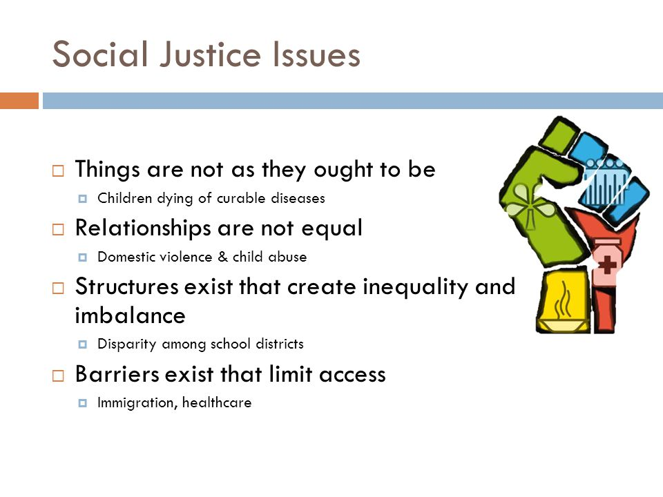 Social Justice Issues  Things are not as they ought to be  Children dying of curable diseases  Relationships are not equal  Domestic violence & child abuse  Structures exist that create inequality and imbalance  Disparity among school districts  Barriers exist that limit access  Immigration, healthcare