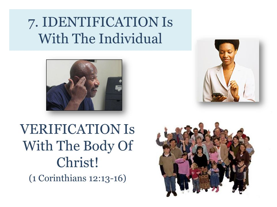 7. IDENTIFICATION Is With The Individual VERIFICATION Is With The Body Of Christ.