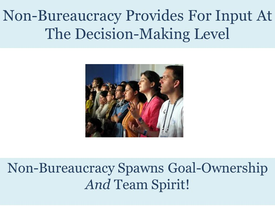Non-Bureaucracy Provides For Input At The Decision-Making Level Non-Bureaucracy Spawns Goal-Ownership And Team Spirit!