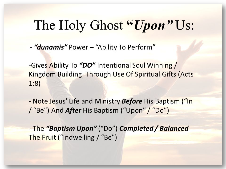 The Holy Ghost Upon Us: - dunamis Power – Ability To Perform -Gives Ability To DO Intentional Soul Winning / Kingdom Building Through Use Of Spiritual Gifts (Acts 1:8) - Note Jesus' Life and Ministry Before His Baptism ( In / Be ) And After His Baptism ( Upon / Do ) - The Baptism Upon ( Do ) Completed / Balanced The Fruit ( Indwelling / Be )