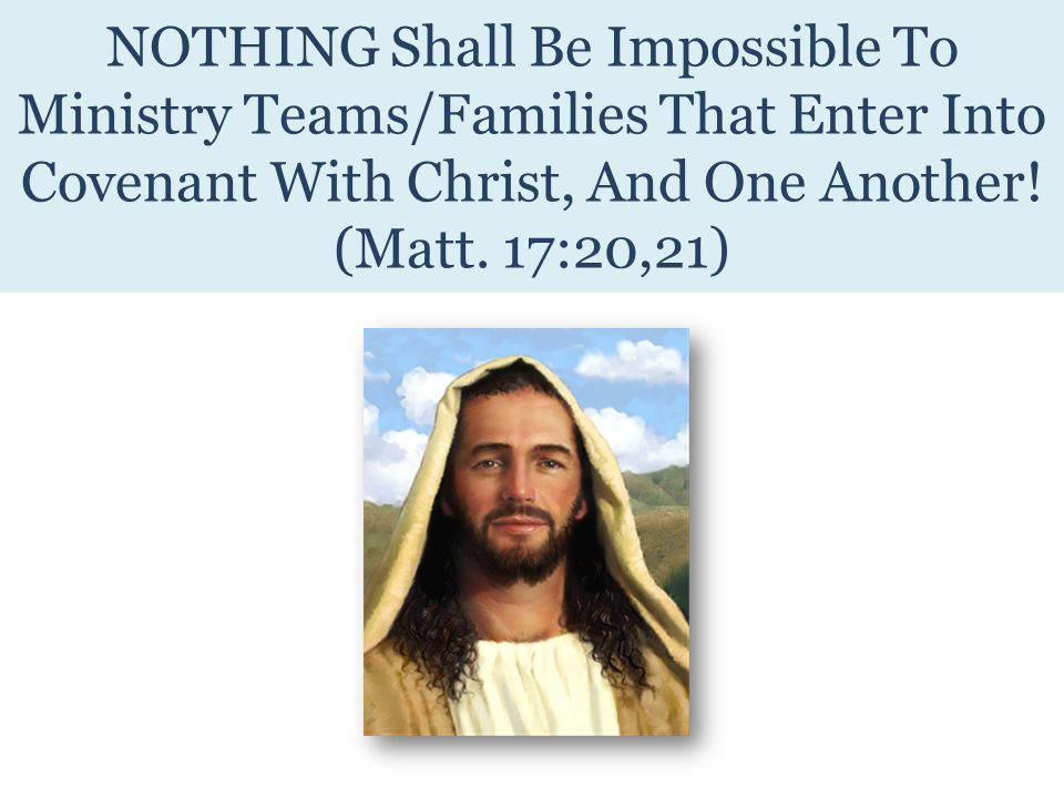 NOTHING Shall Be Impossible To Ministry Teams/Families That Enter Into Covenant With Christ, And One Another.