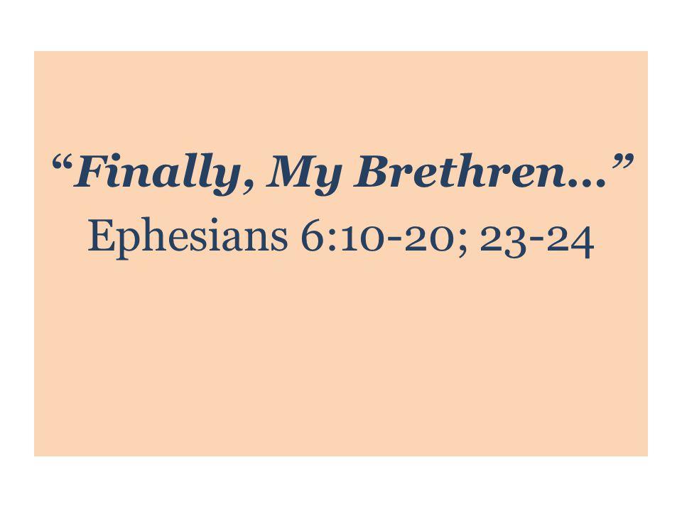 Finally, My Brethren… Ephesians 6:10-20; 23-24