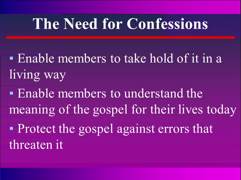 The Need for Confessions ▪Enable members to take hold of it in a living way ▪Enable members to understand the meaning of the gospel for their lives today ▪Protect the gospel against errors that threaten it