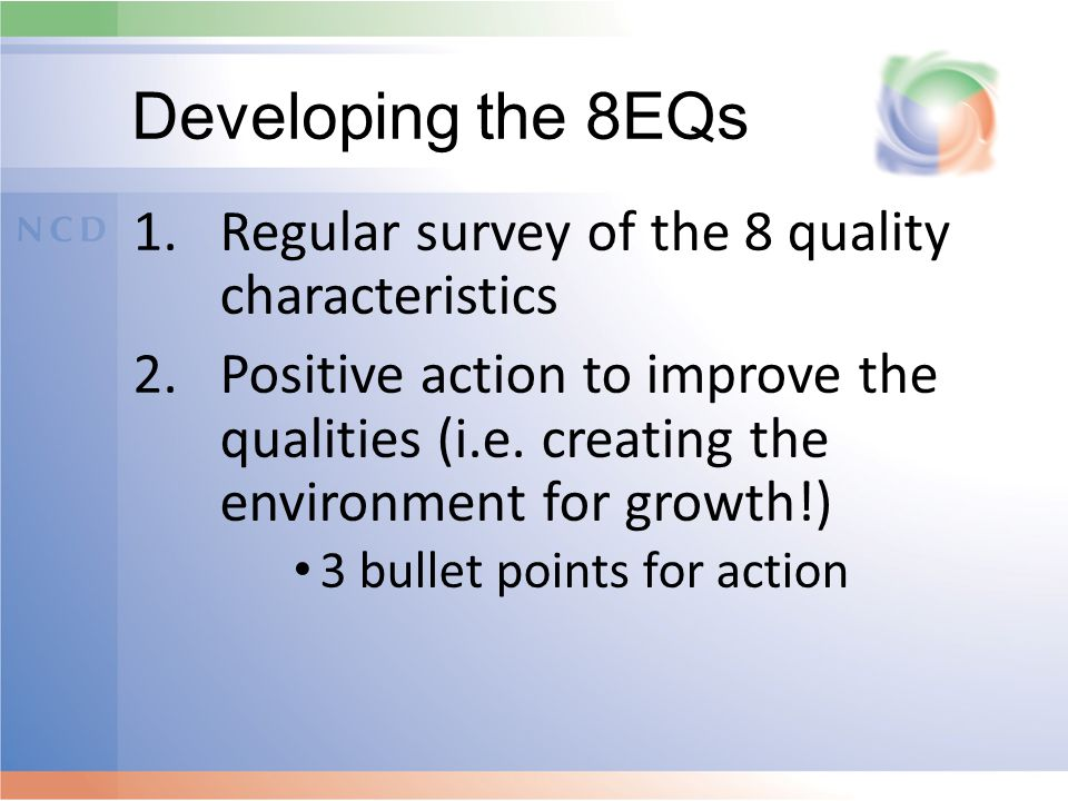Developing the 8EQs 1.Regular survey of the 8 quality characteristics 2.Positive action to improve the qualities (i.e.