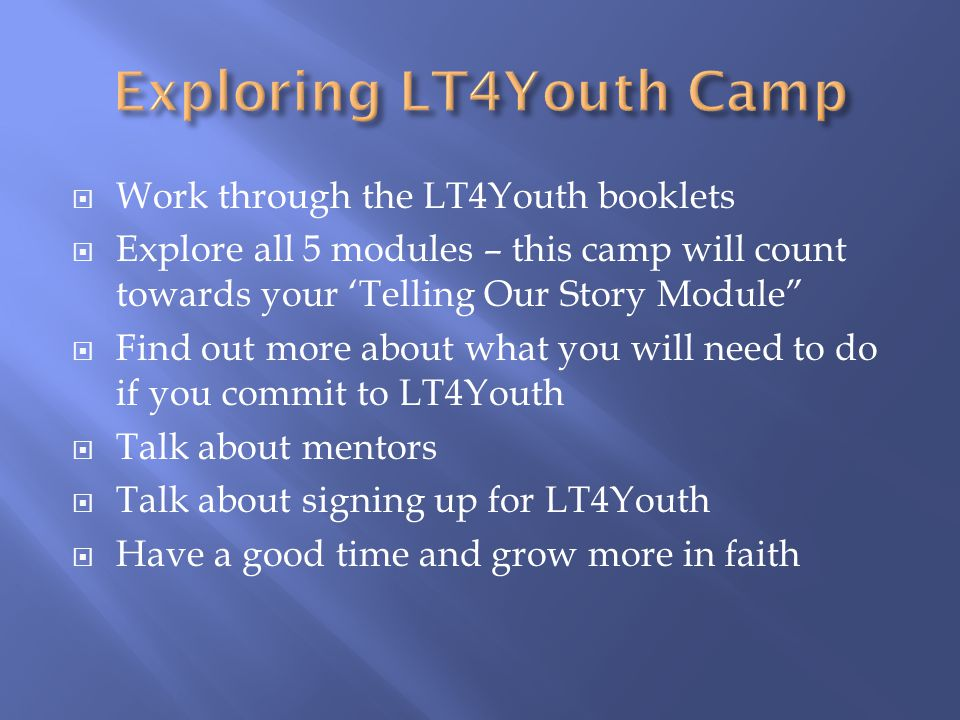  Work through the LT4Youth booklets  Explore all 5 modules – this camp will count towards your 'Telling Our Story Module  Find out more about what you will need to do if you commit to LT4Youth  Talk about mentors  Talk about signing up for LT4Youth  Have a good time and grow more in faith