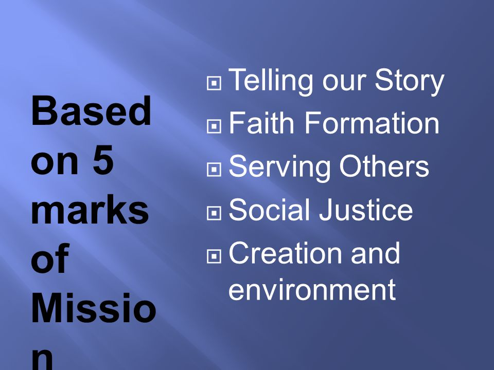 Based on 5 marks of Missio n  Telling our Story  Faith Formation  Serving Others  Social Justice  Creation and environment