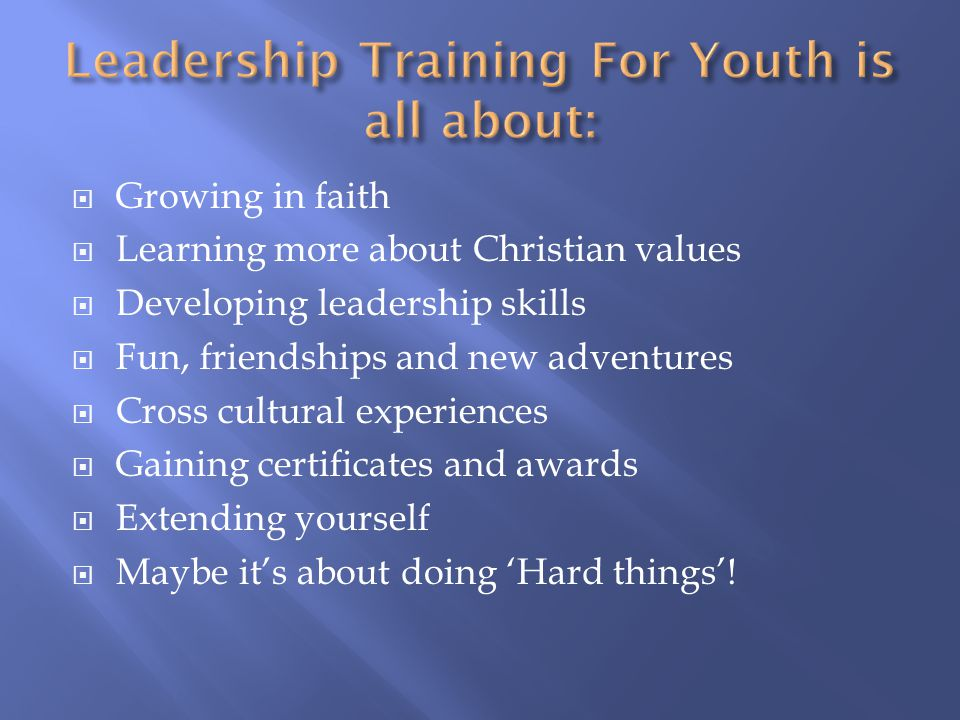  Growing in faith  Learning more about Christian values  Developing leadership skills  Fun, friendships and new adventures  Cross cultural experiences  Gaining certificates and awards  Extending yourself  Maybe it's about doing 'Hard things'!