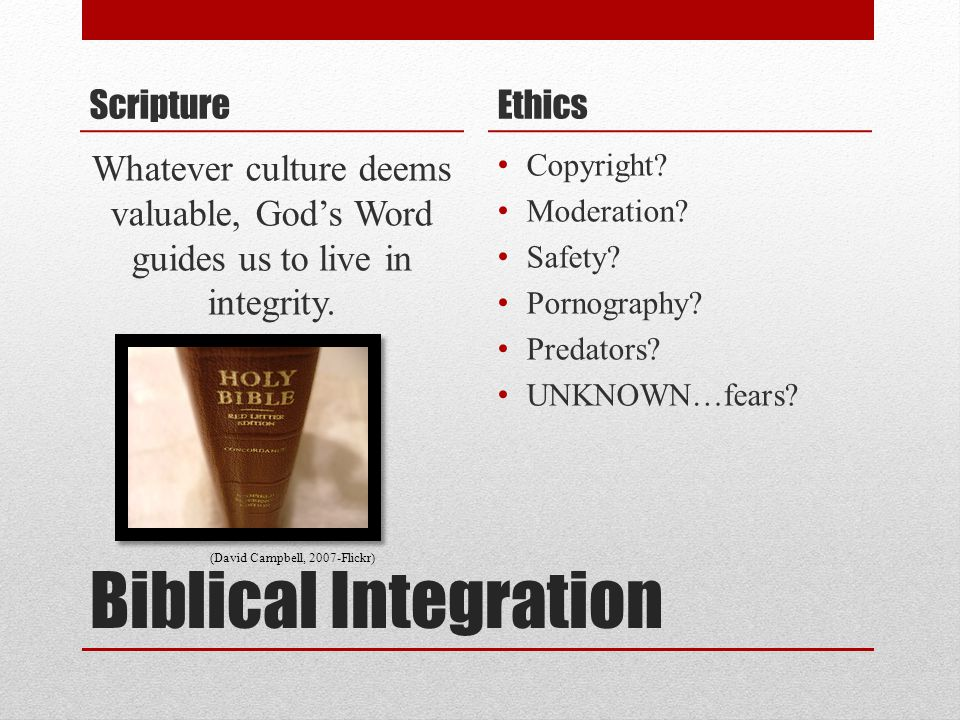 Biblical Integration Scripture Whatever culture deems valuable, God's Word guides us to live in integrity.