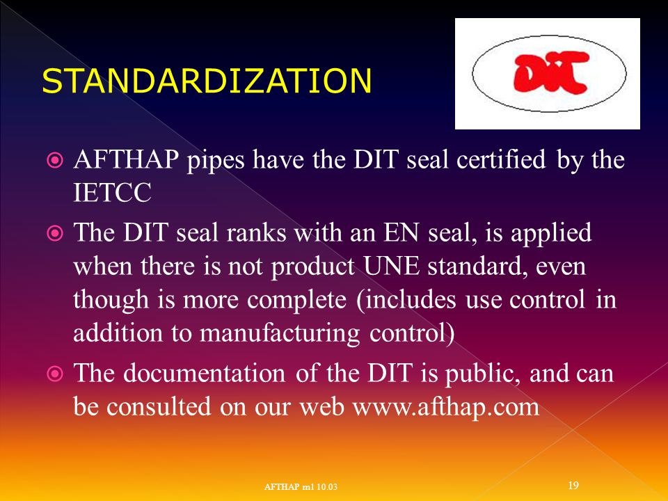 AFTHAP pipes have the DIT seal certified by the IETCC  The DIT seal ranks with an EN seal, is applied when there is not product UNE standard, even