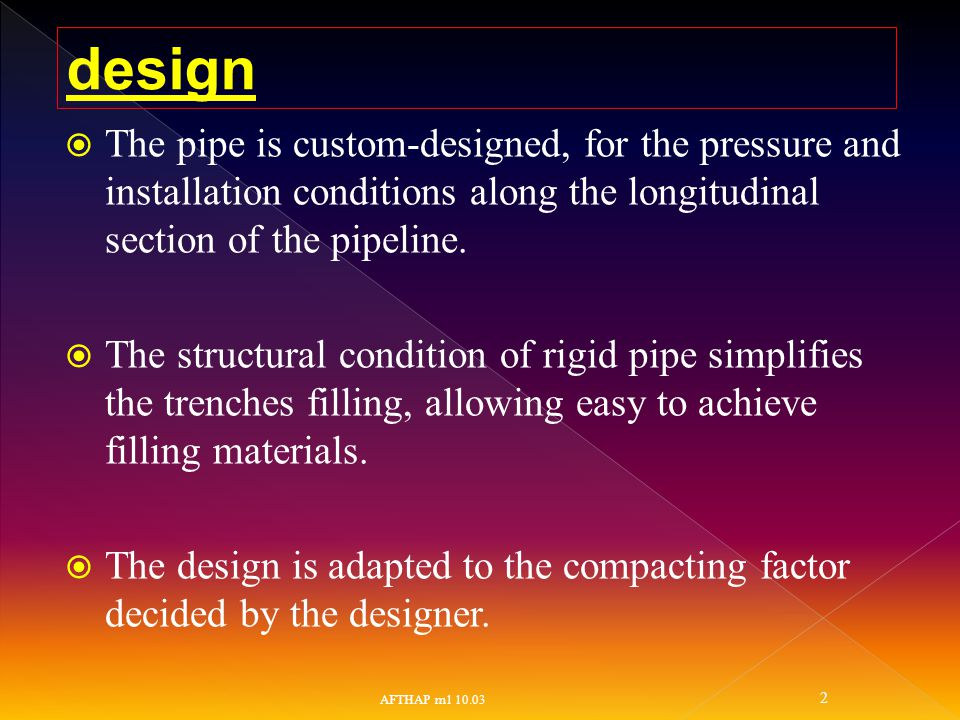  The pipe is custom-designed, for the pressure and installation conditions along the longitudinal section of the pipeline.  The structural condition