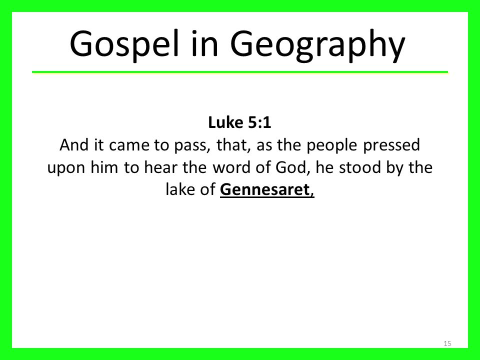 15 Luke 5:1 And it came to pass, that, as the people pressed upon him to hear the word of God, he stood by the lake of Gennesaret, Gospel in Geography