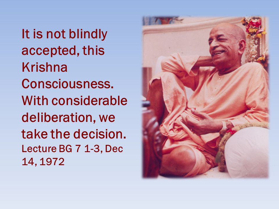 It is not blindly accepted, this Krishna Consciousness.
