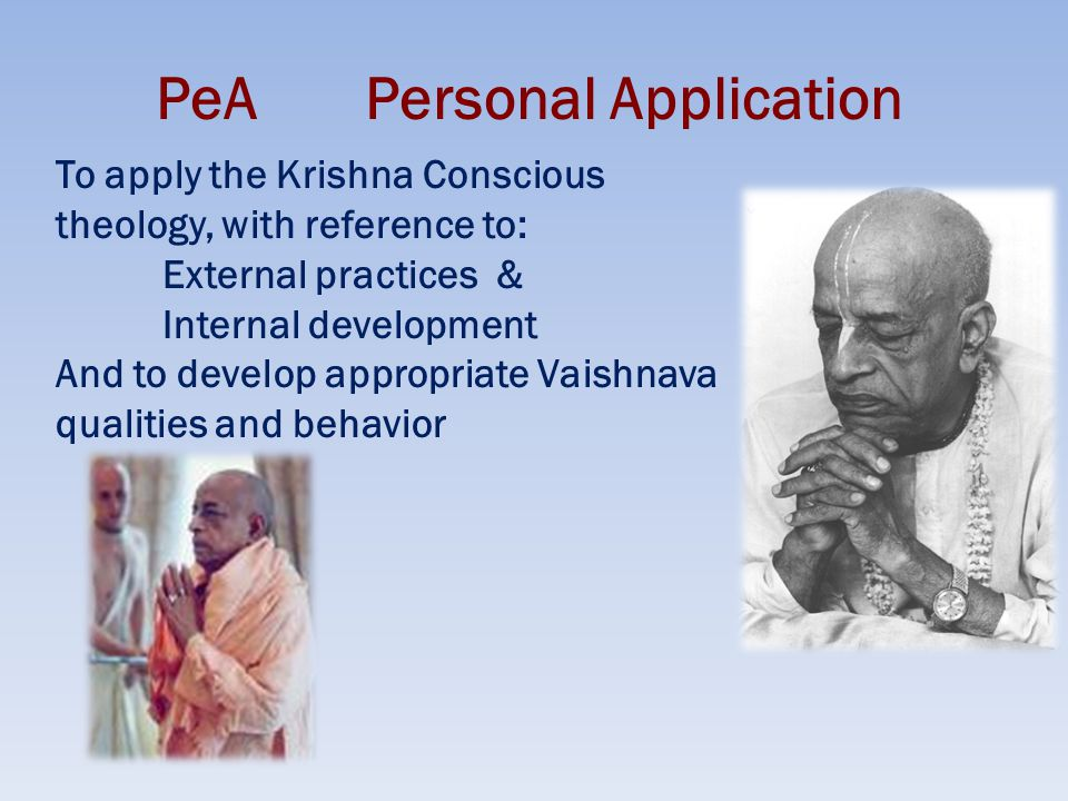 PeA Personal Application To apply the Krishna Conscious theology, with reference to: External practices & Internal development And to develop appropriate Vaishnava qualities and behavior