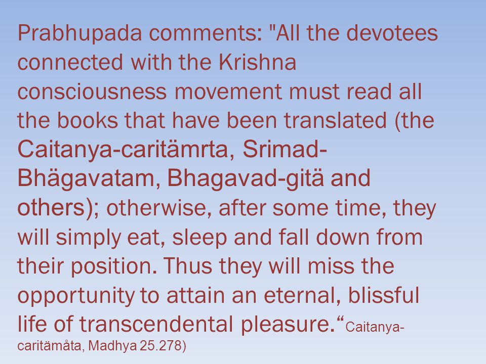Prabhupada comments: All the devotees connected with the Krishna consciousness movement must read all the books that have been translated (the Caitanya-caritämrta, Srimad- Bhägavatam, Bhagavad-gitä and others); otherwise, after some time, they will simply eat, sleep and fall down from their position.