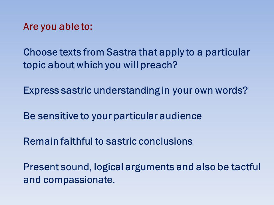 Are you able to: Choose texts from Sastra that apply to a particular topic about which you will preach.
