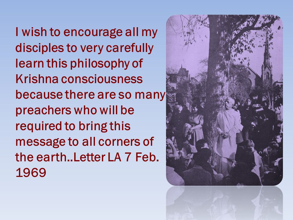 I wish to encourage all my disciples to very carefully learn this philosophy of Krishna consciousness because there are so many preachers who will be required to bring this message to all corners of the earth..Letter LA 7 Feb.