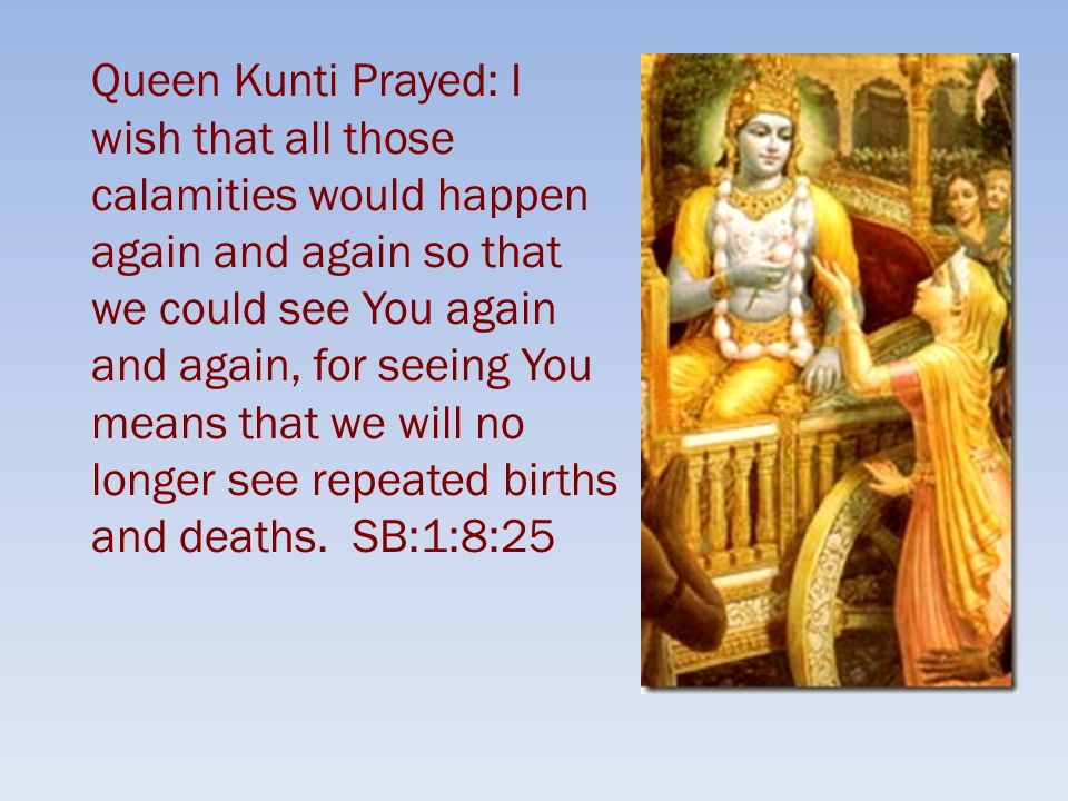 Queen Kunti Prayed: I wish that all those calamities would happen again and again so that we could see You again and again, for seeing You means that we will no longer see repeated births and deaths.